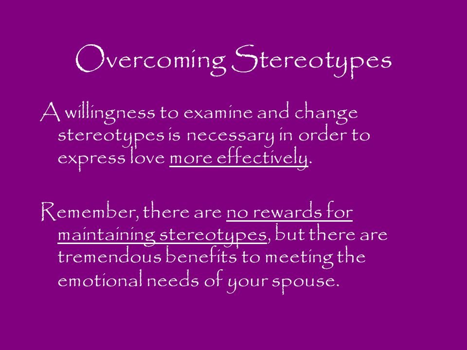 Overcoming Stereotypes A willingness to examine and change stereotypes is necessary in order to express love more effectively. Remember, there are no