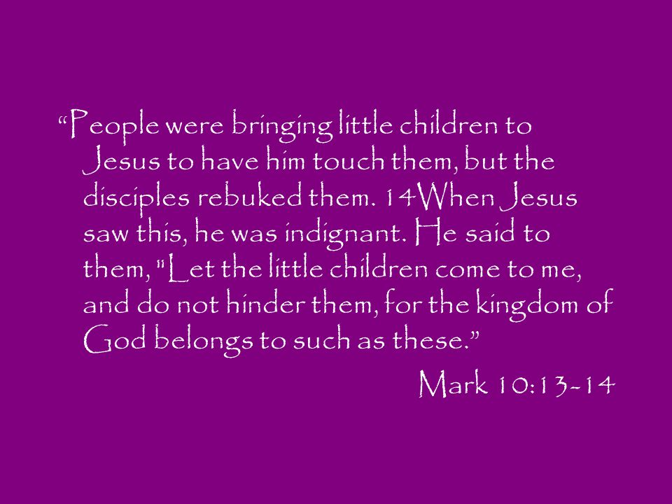 People were bringing little children to Jesus to have him touch them, but the disciples rebuked them. 14When Jesus saw this, he was indignant. He said