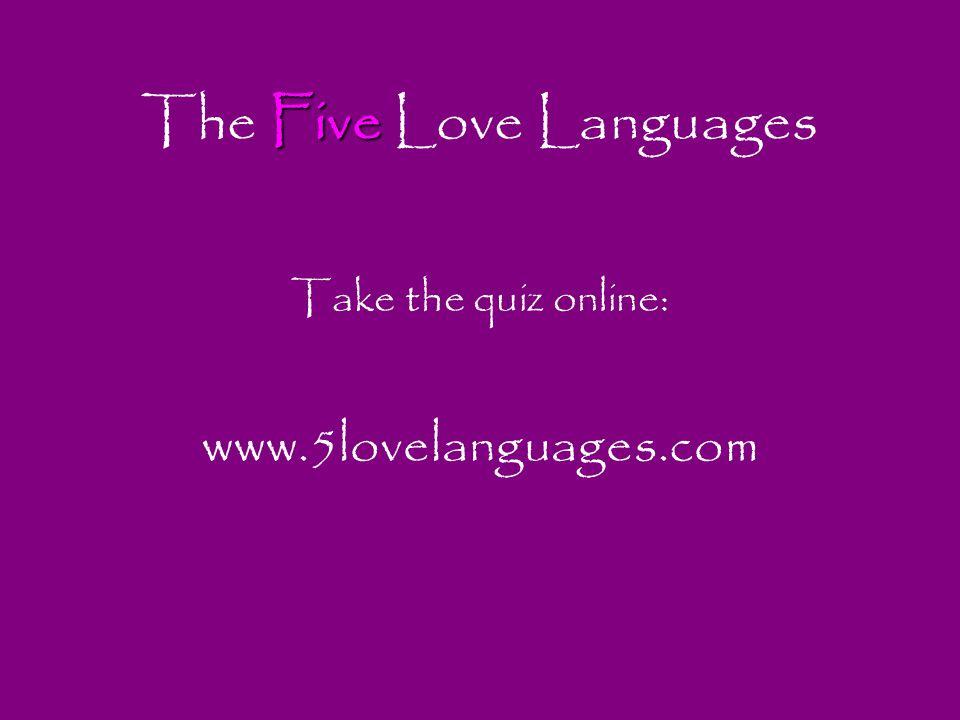 Five The Five Love Languages Take the quiz online: www.5lovelanguages.com