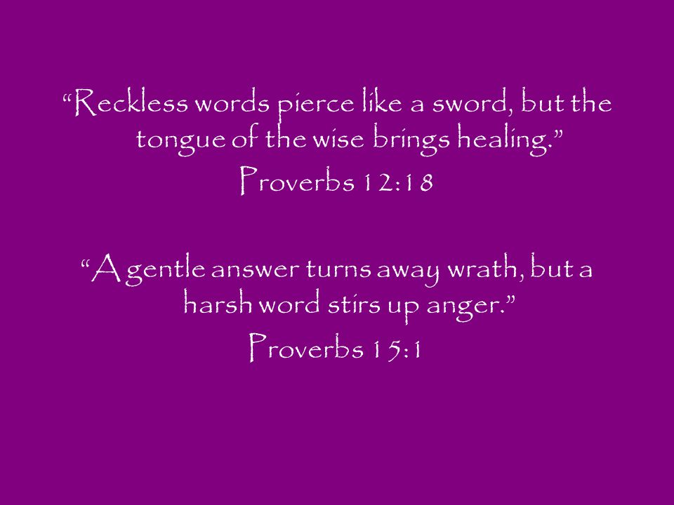 Reckless words pierce like a sword, but the tongue of the wise brings healing. Proverbs 12:18 A gentle answer turns away wrath, but a harsh word stirs