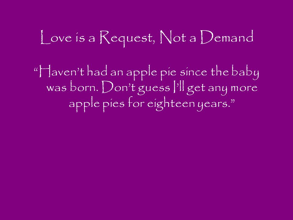 Love is a Request, Not a Demand Havent had an apple pie since the baby was born. Dont guess Ill get any more apple pies for eighteen years.