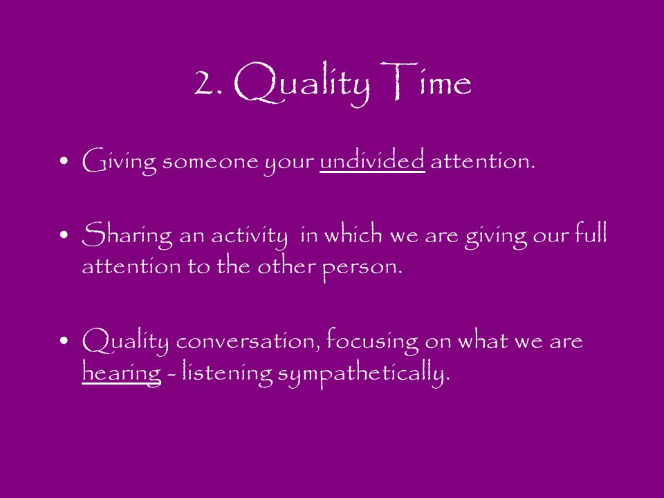 2. Quality Time Giving someone your undivided attention. Sharing an activity in which we are giving our full attention to the other person. Quality co