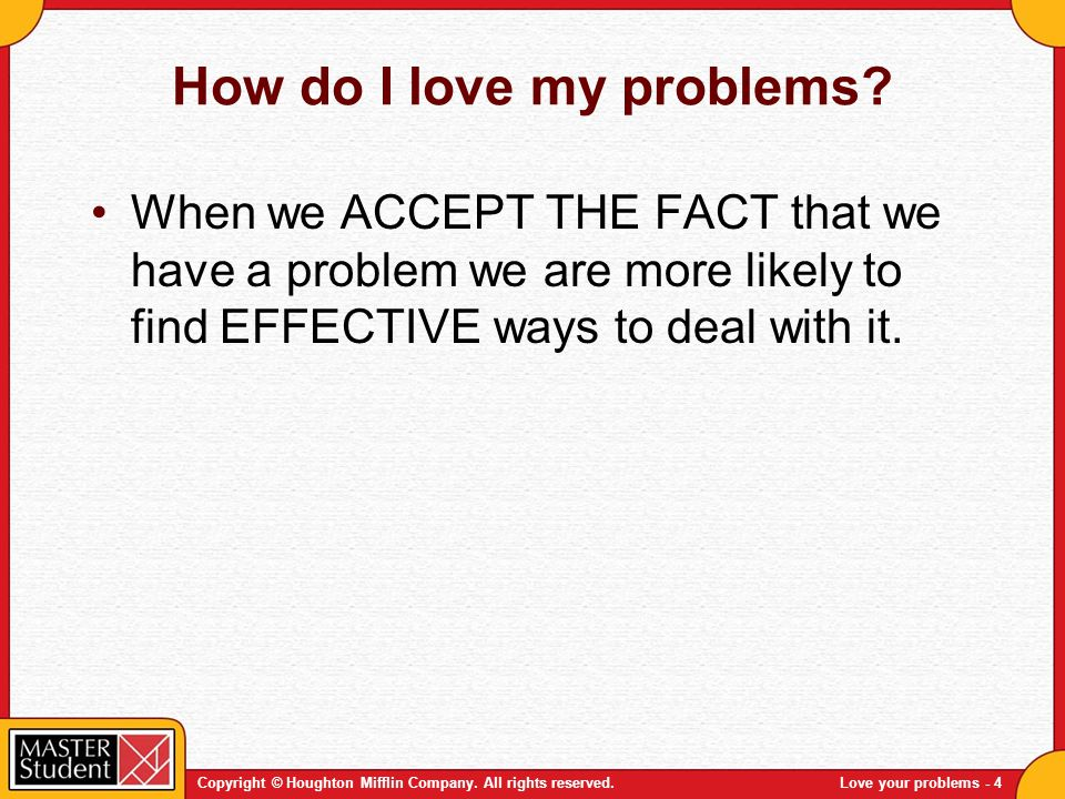Copyright © Houghton Mifflin Company. All rights reserved.Love your problems - 4 How do I love my problems? When we ACCEPT THE FACT that we have a pro
