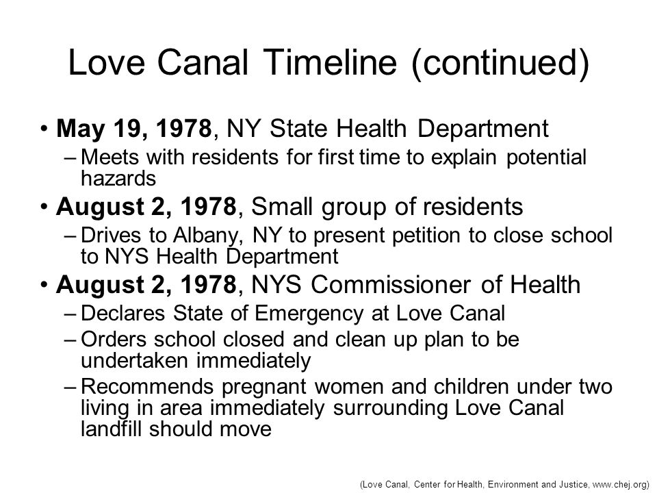 Love Canal Timeline (continued) May 19, 1978, NY State Health Department –Meets with residents for first time to explain potential hazards August 2, 1