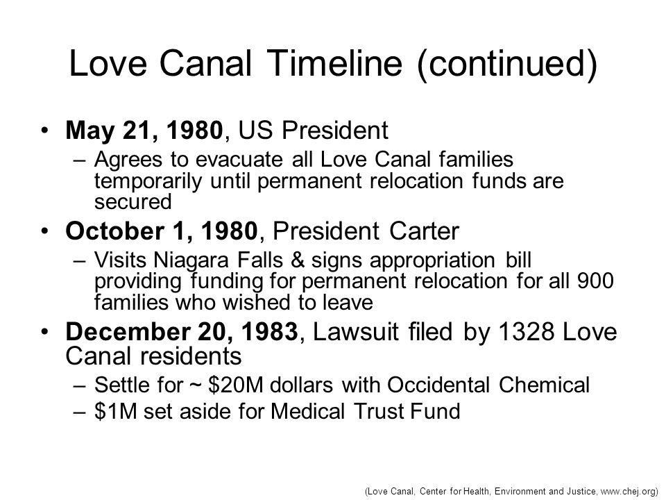 Love Canal Timeline (continued) May 21, 1980, US President –Agrees to evacuate all Love Canal families temporarily until permanent relocation funds ar