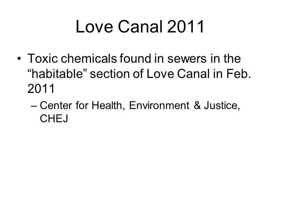 Love Canal 2011 Toxic chemicals found in sewers in the habitable section of Love Canal in Feb. 2011 –Center for Health, Environment & Justice, CHEJ