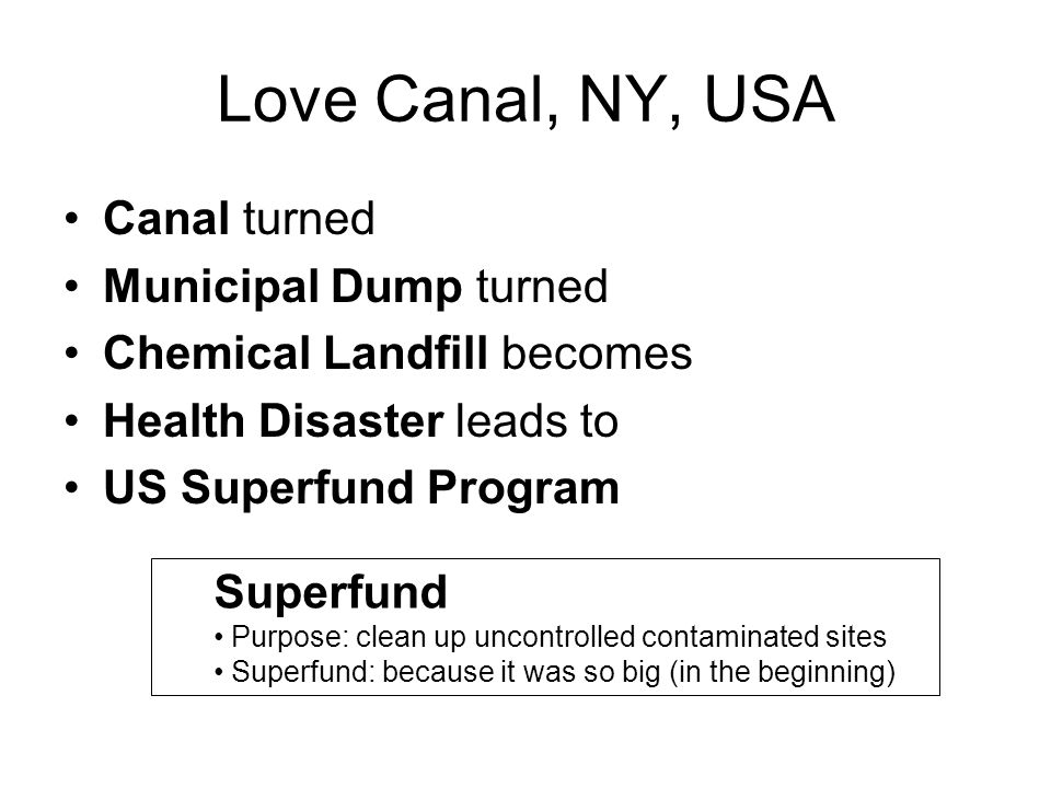 Love Canal, NY, USA Canal turned Municipal Dump turned Chemical Landfill becomes Health Disaster leads to US Superfund Program Superfund Purpose: clea