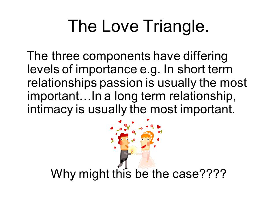 The Love Triangle. The three components have differing levels of importance e.g. In short term relationships passion is usually the most important…In