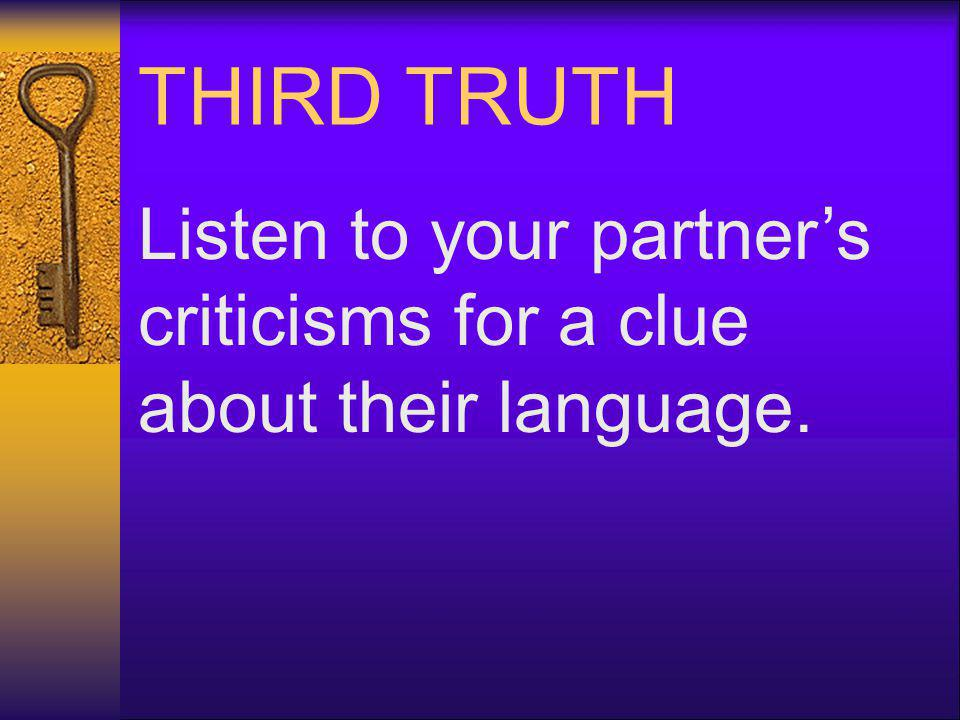 THIRD TRUTH Listen to your partners criticisms for a clue about their language.