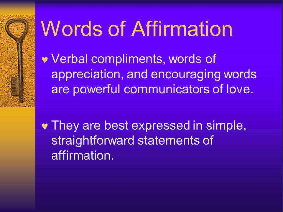 Words of Affirmation Verbal compliments, words of appreciation, and encouraging words are powerful communicators of love.