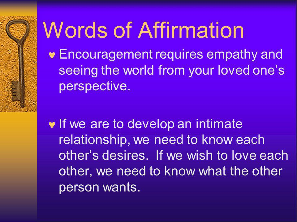 Words of Affirmation Encouragement requires empathy and seeing the world from your loved ones perspective. If we are to develop an intimate relationsh