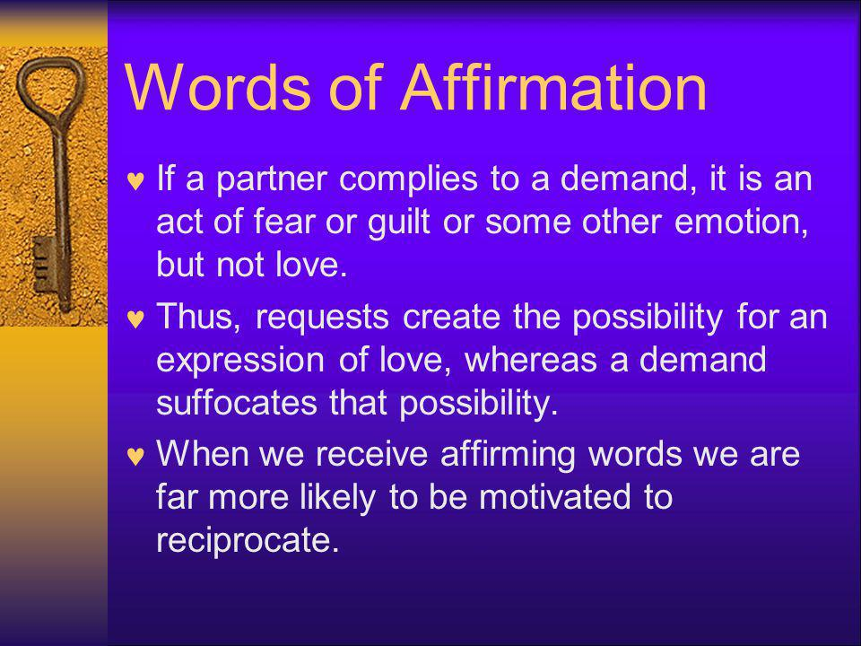 Words of Affirmation If a partner complies to a demand, it is an act of fear or guilt or some other emotion, but not love.