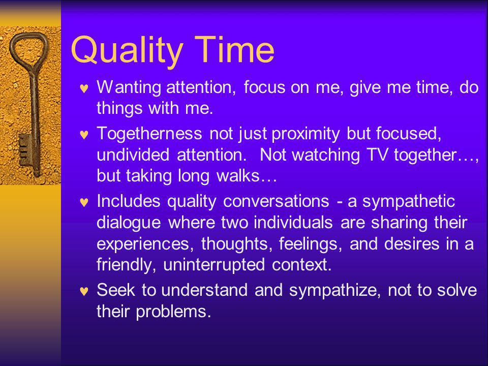 Quality Time Wanting attention, focus on me, give me time, do things with me. Togetherness not just proximity but focused, undivided attention. Not wa
