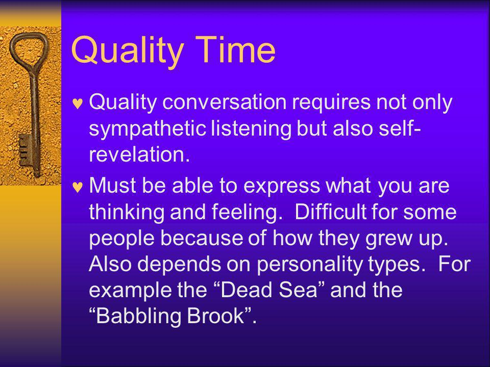 Quality Time Quality conversation requires not only sympathetic listening but also self- revelation. Must be able to express what you are thinking and