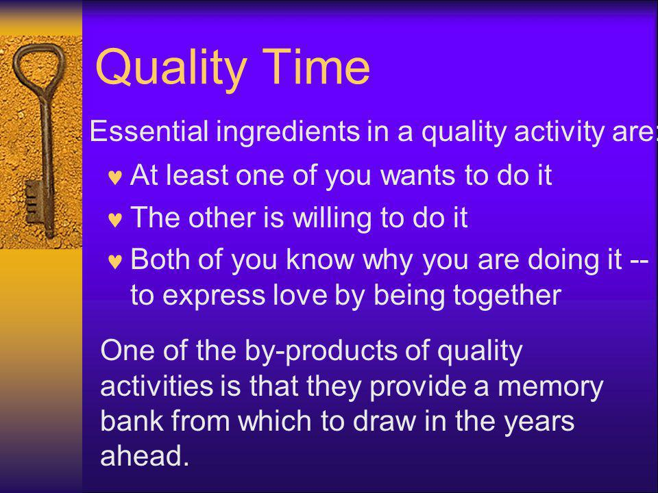 Quality Time At least one of you wants to do it The other is willing to do it Both of you know why you are doing it -- to express love by being together Essential ingredients in a quality activity are: One of the by-products of quality activities is that they provide a memory bank from which to draw in the years ahead.