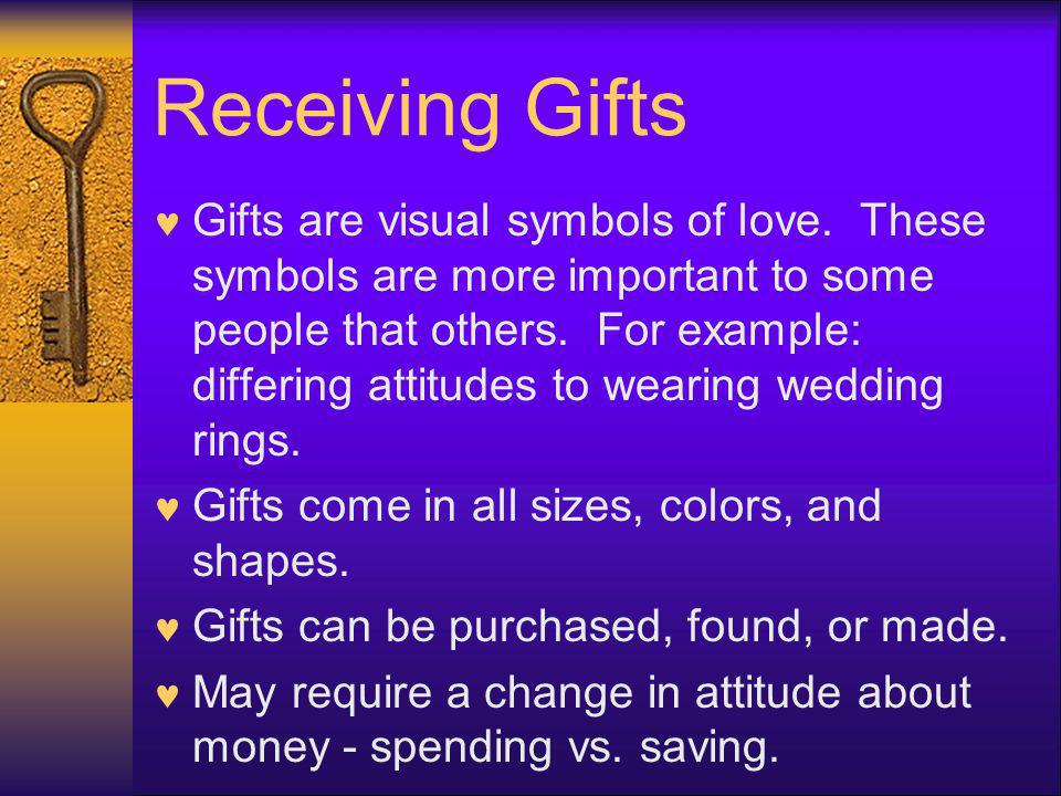 Receiving Gifts Gifts are visual symbols of love. These symbols are more important to some people that others. For example: differing attitudes to wea