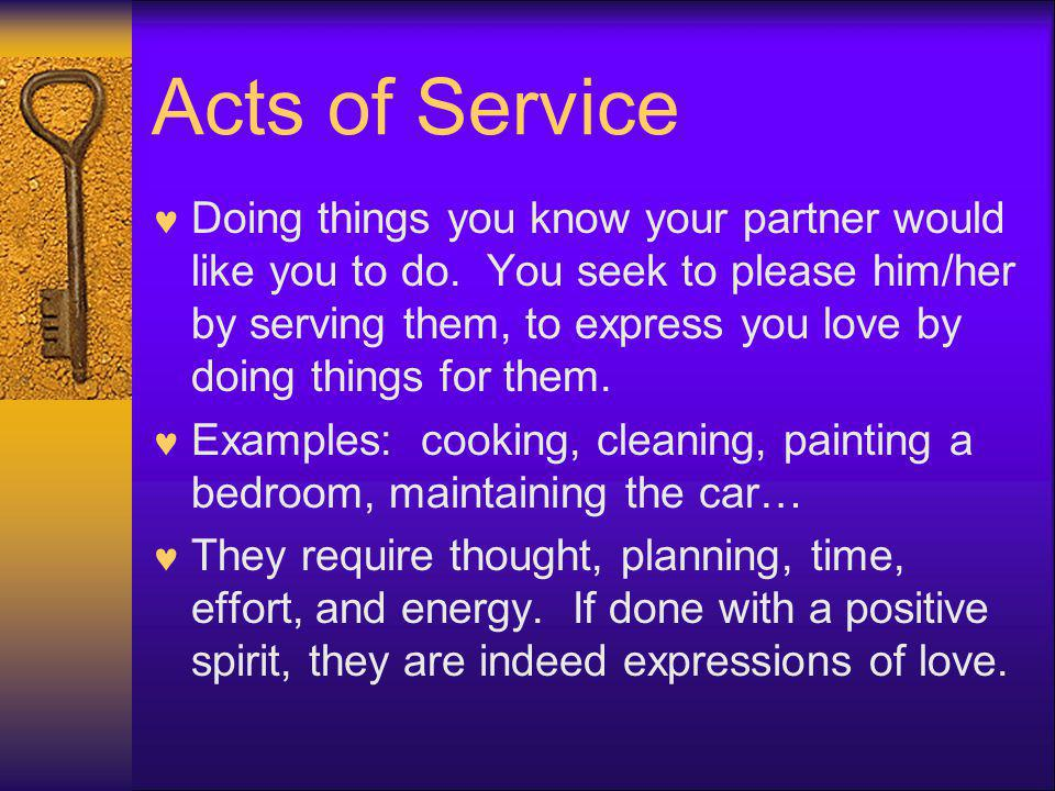 Acts of Service Doing things you know your partner would like you to do. You seek to please him/her by serving them, to express you love by doing thin