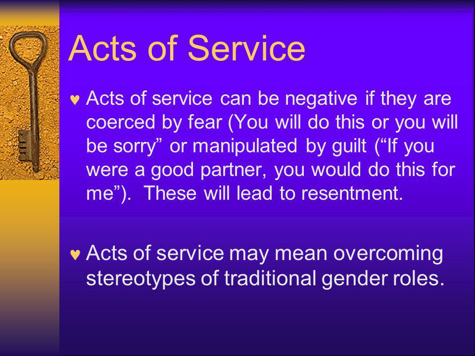 Acts of Service Acts of service can be negative if they are coerced by fear (You will do this or you will be sorry or manipulated by guilt (If you wer