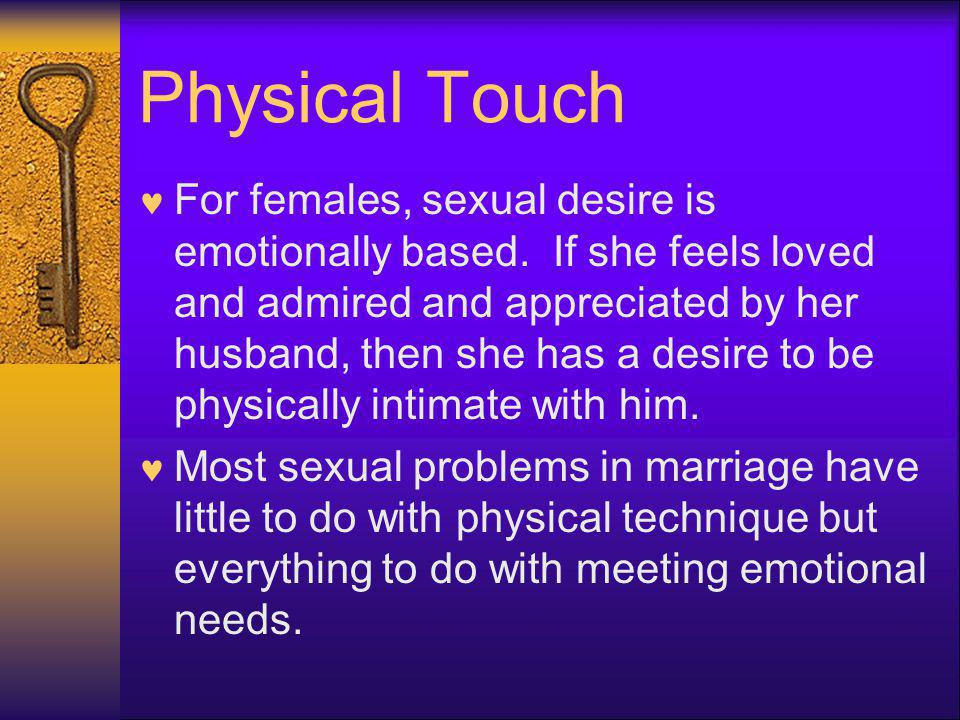 Physical Touch For females, sexual desire is emotionally based.