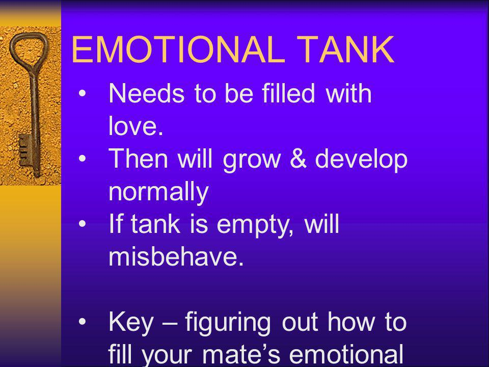 EMOTIONAL TANK Needs to be filled with love. Then will grow & develop normally If tank is empty, will misbehave. Key – figuring out how to fill your m
