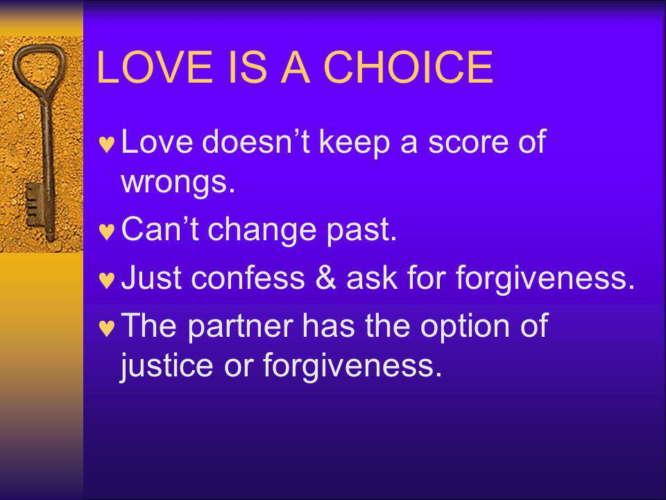 LOVE IS A CHOICE Love doesnt keep a score of wrongs. Cant change past. Just confess & ask for forgiveness. The partner has the option of justice or fo