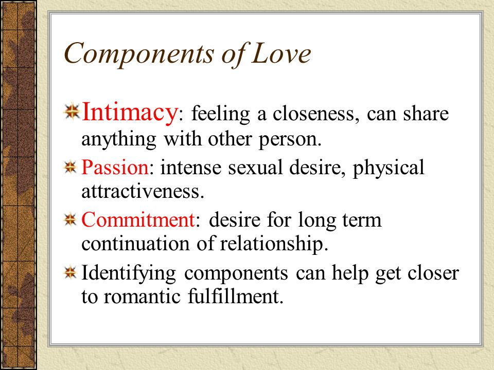 Components of Love Intimacy : feeling a closeness, can share anything with other person.
