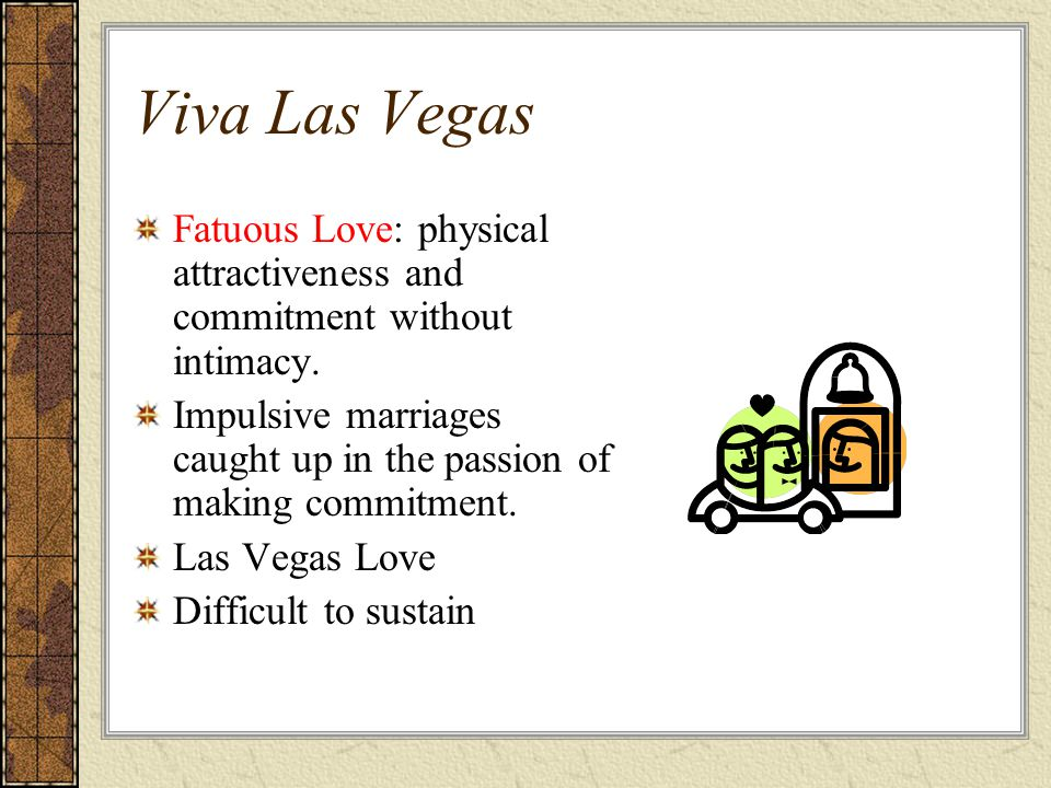 Viva Las Vegas Fatuous Love: physical attractiveness and commitment without intimacy.
