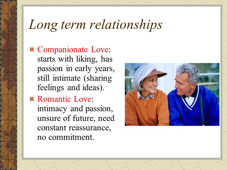 Long term relationships Companionate Love: starts with liking, has passion in early years, still intimate (sharing feelings and ideas).
