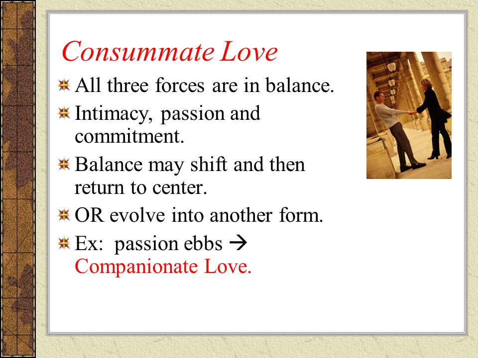 Consummate Love All three forces are in balance. Intimacy, passion and commitment.