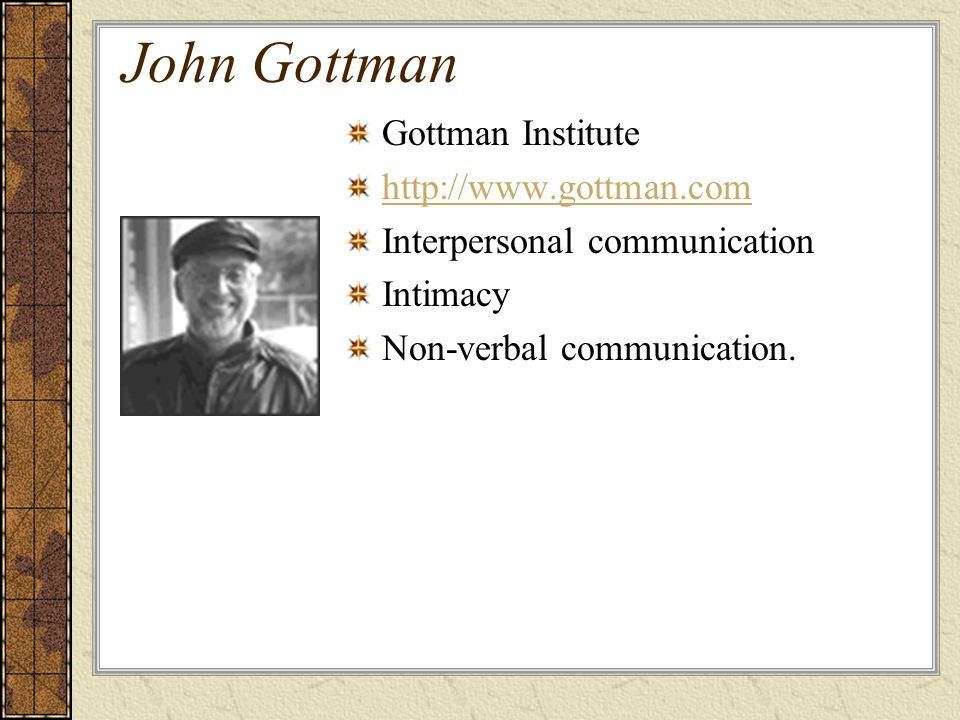 John Gottman Gottman Institute http://www.gottman.com Interpersonal communication Intimacy Non-verbal communication.
