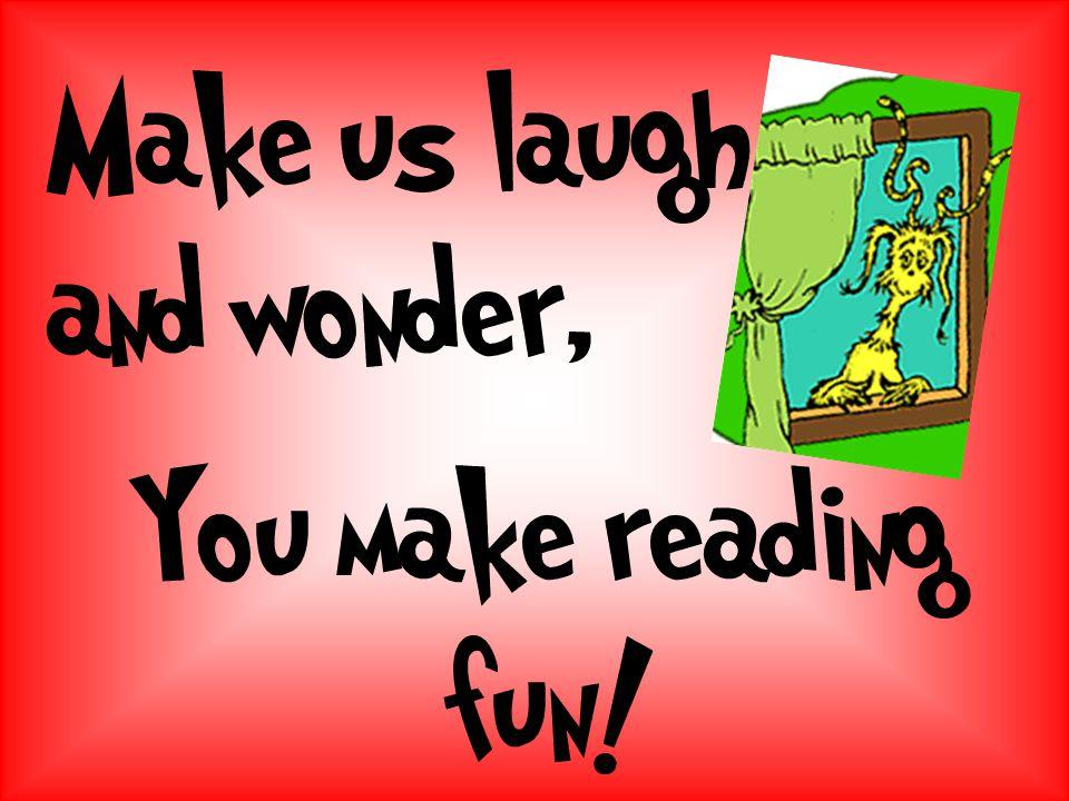 You make reading fun! Make us laugh and wonder,