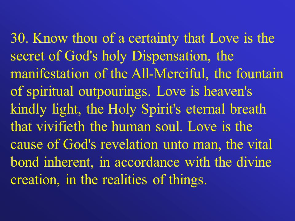 30. Know thou of a certainty that Love is the secret of God's holy Dispensation, the manifestation of the All-Merciful, the fountain of spiritual outp