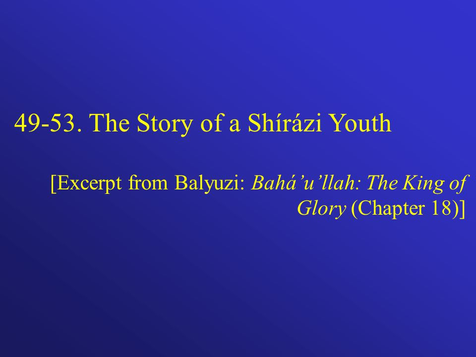 49-53. The Story of a Shírázi Youth [Excerpt from Balyuzi: Baháullah: The King of Glory (Chapter 18)]