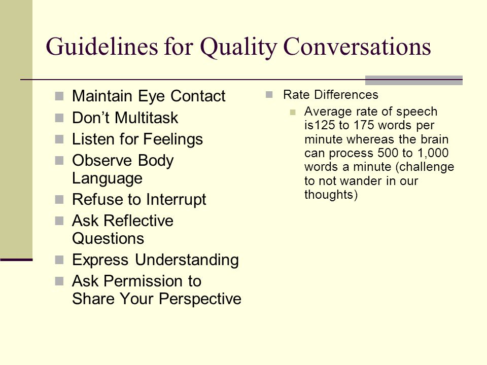 Guidelines for Quality Conversations Maintain Eye Contact Dont Multitask Listen for Feelings Observe Body Language Refuse to Interrupt Ask Reflective
