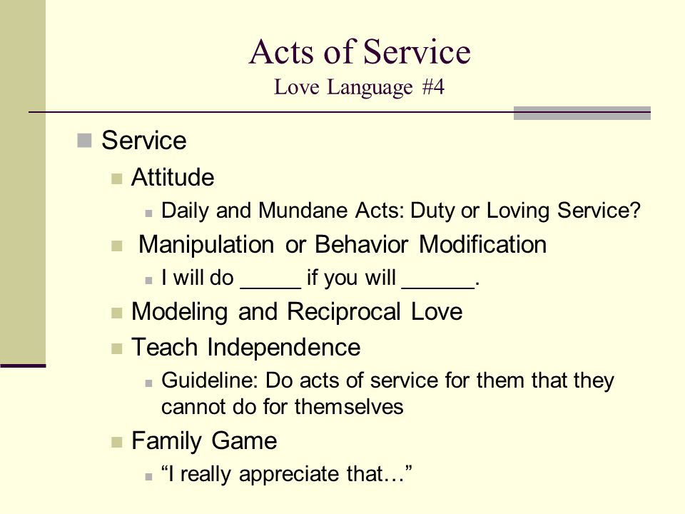 Acts of Service Love Language #4 Service Attitude Daily and Mundane Acts: Duty or Loving Service? Manipulation or Behavior Modification I will do ____