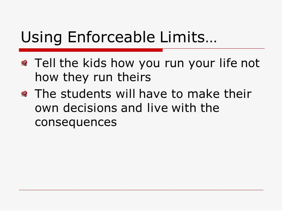 Using Enforceable Limits… Tell the kids how you run your life not how they run theirs The students will have to make their own decisions and live with