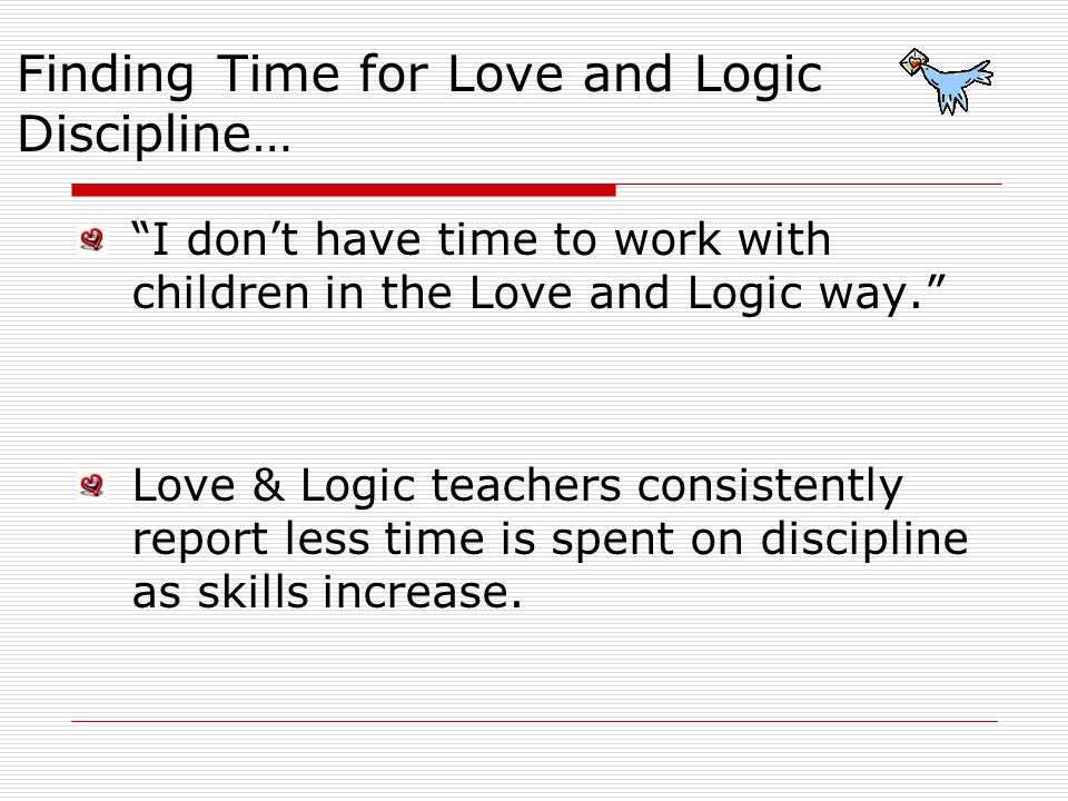 I dont have time to work with children in the Love and Logic way. Love & Logic teachers consistently report less time is spent on discipline as skills