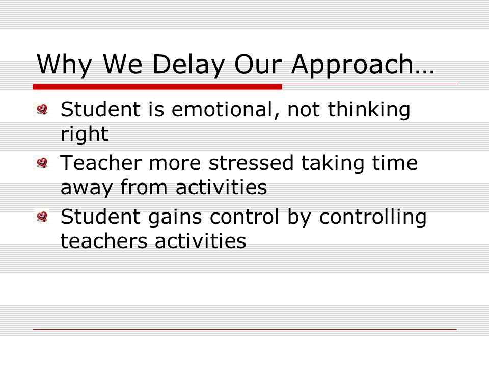 Why We Delay Our Approach… Student is emotional, not thinking right Teacher more stressed taking time away from activities Student gains control by co