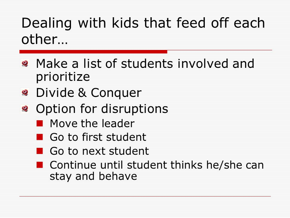 Dealing with kids that feed off each other… Make a list of students involved and prioritize Divide & Conquer Option for disruptions Move the leader Go