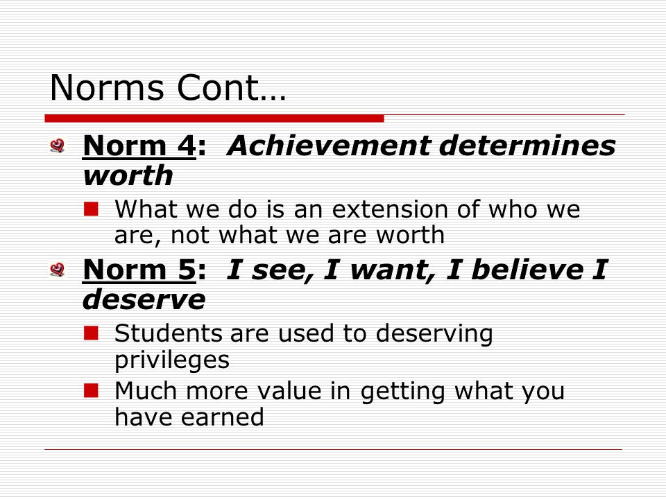 Norms Cont… Norm 4: Achievement determines worth What we do is an extension of who we are, not what we are worth Norm 5: I see, I want, I believe I deserve Students are used to deserving privileges Much more value in getting what you have earned