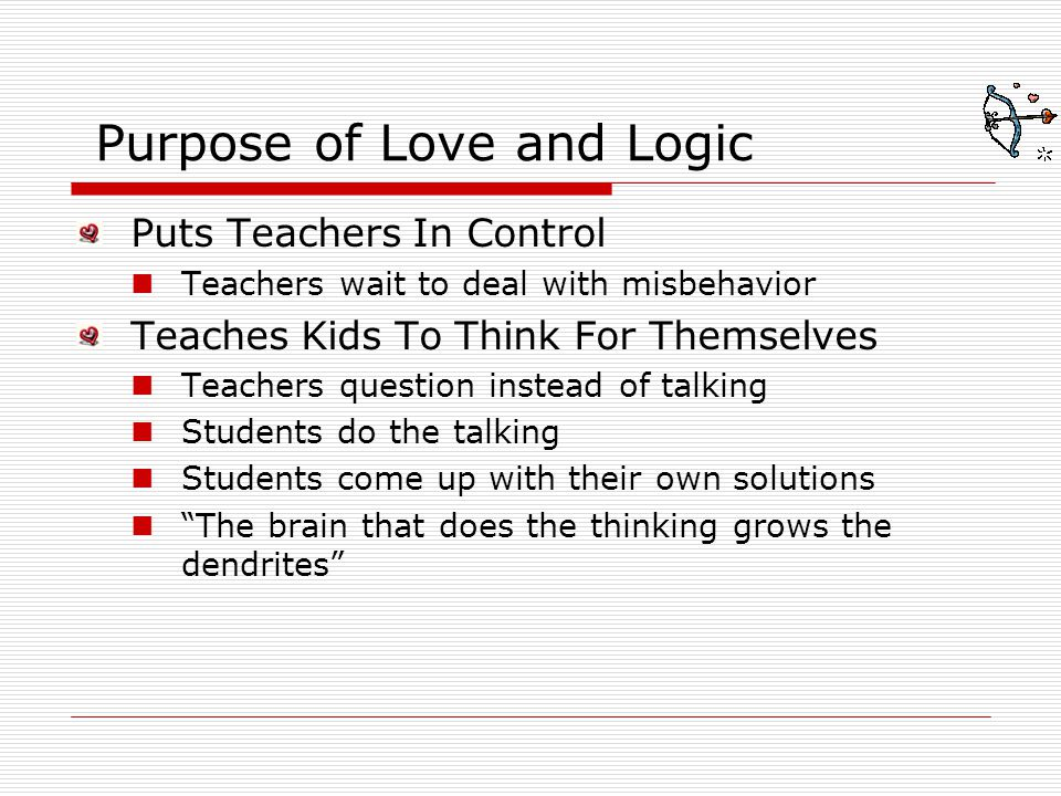 Purpose of Love and Logic Puts Teachers In Control Teachers wait to deal with misbehavior Teaches Kids To Think For Themselves Teachers question inste