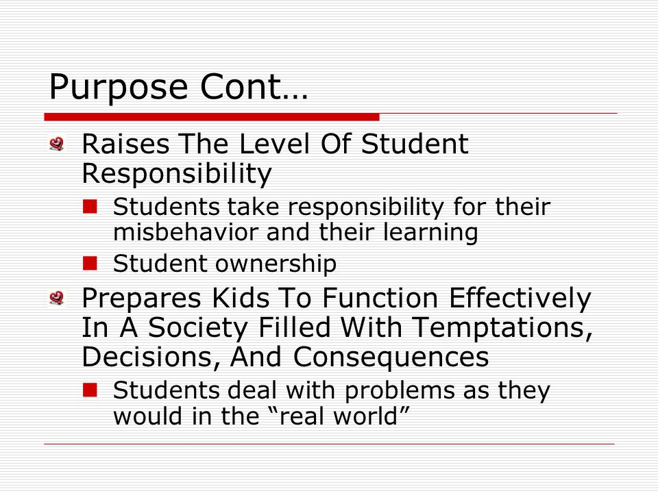 Purpose Cont… Raises The Level Of Student Responsibility Students take responsibility for their misbehavior and their learning Student ownership Prepares Kids To Function Effectively In A Society Filled With Temptations, Decisions, And Consequences Students deal with problems as they would in the real world
