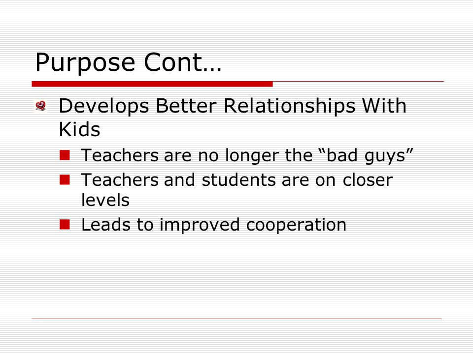 Purpose Cont… Develops Better Relationships With Kids Teachers are no longer the bad guys Teachers and students are on closer levels Leads to improved