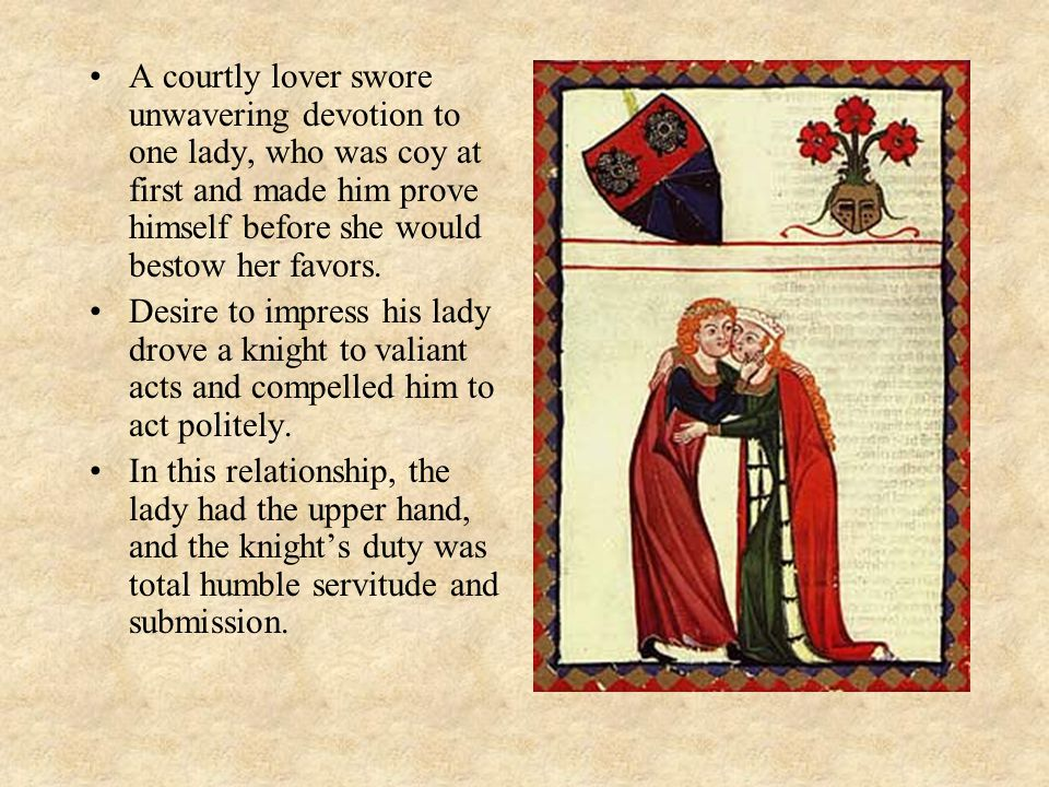 A courtly lover swore unwavering devotion to one lady, who was coy at first and made him prove himself before she would bestow her favors.