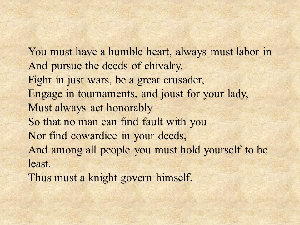 You must have a humble heart, always must labor in And pursue the deeds of chivalry, Fight in just wars, be a great crusader, Engage in tournaments, and joust for your lady, Must always act honorably So that no man can find fault with you Nor find cowardice in your deeds, And among all people you must hold yourself to be least.