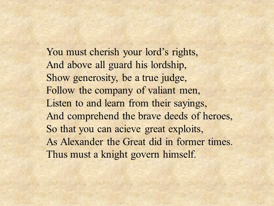 You must cherish your lords rights, And above all guard his lordship, Show generosity, be a true judge, Follow the company of valiant men, Listen to and learn from their sayings, And comprehend the brave deeds of heroes, So that you can acieve great exploits, As Alexander the Great did in former times.