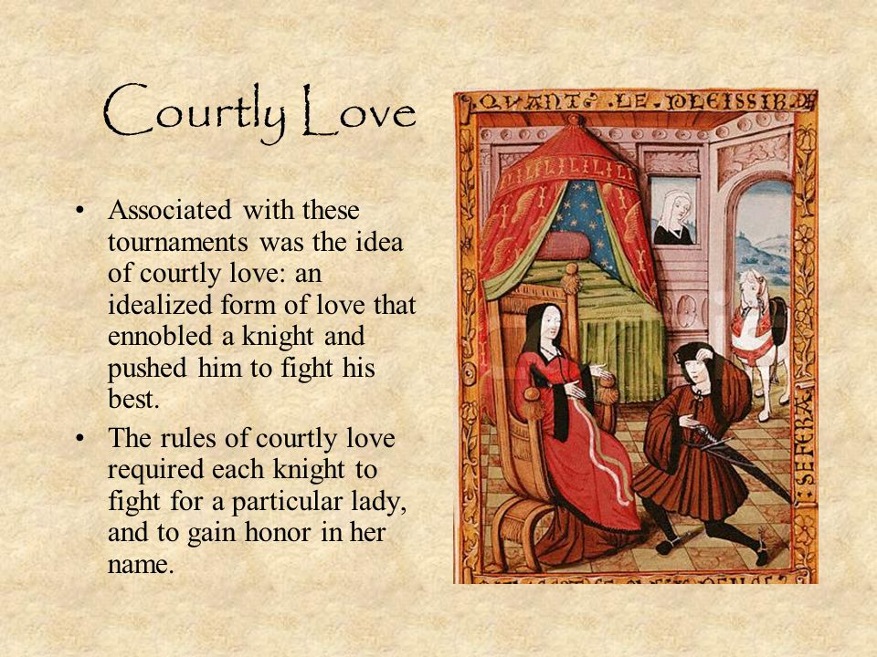 Courtly Love Associated with these tournaments was the idea of courtly love: an idealized form of love that ennobled a knight and pushed him to fight his best.