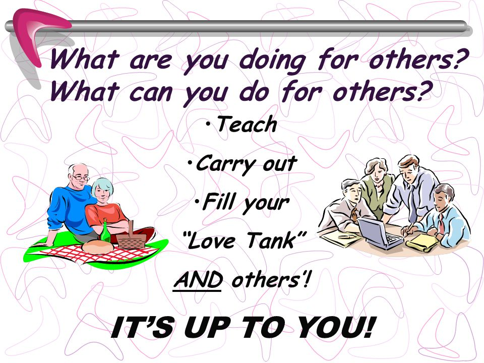 What are you doing for others? What can you do for others? Teach Carry out Fill your Love Tank AND others! ITS UP TO YOU!