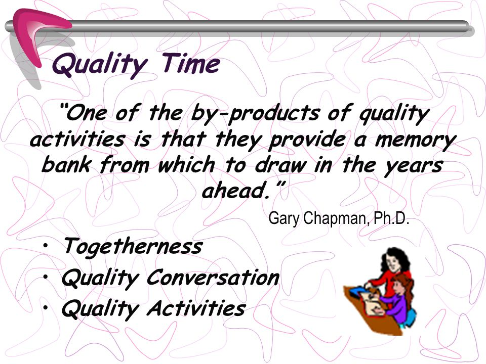 Quality Time Togetherness Quality Conversation Quality Activities One of the by-products of quality activities is that they provide a memory bank from