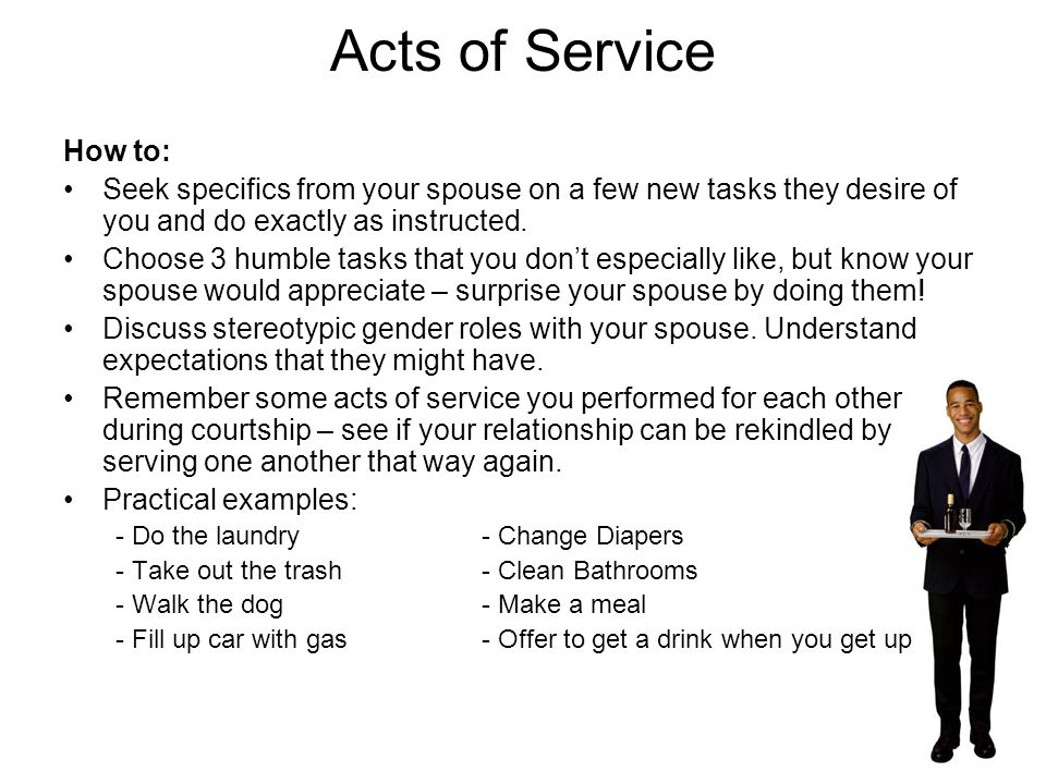 Acts of Service Explanation: Simple chores around the house can be an undeniable expression of love. Requires some form of planning, time, effort, and